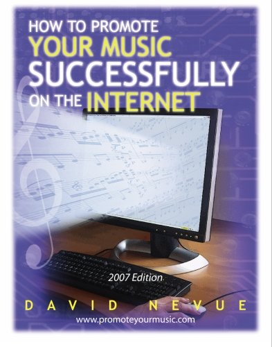 How to Promote Your Music Successfully on the Internet, 2007: The Musician's Guide to Effective Music Promotion on the Internet