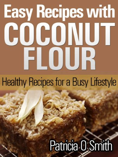 Easy Recipes with Coconut Flour - Healthy Recipes for a Busy Lifestyle by Patricia O Smith