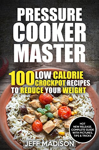 Pressure Cooker Master: 100 Low Calorie Crockpot Recipes to Reduce Your Weight by Jeff Madison