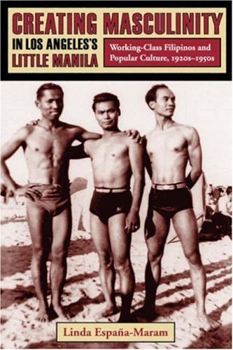 Creating Masculinity in Los Angeles's Little Manila: Working-Class Filipinos and Popular Culture, 1920s-1950s (Popular Cultures, Everyday Lives) by Espana-Maram, Linda (2006) Paperback