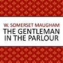 The Gentleman in the Parlour Audiobook by W. Somerset Maugham Narrated by Philip Bird