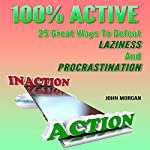 100% Active: 25 Great Ways to Defeat Laziness and Procrastination, Volume 4 | John Morgan