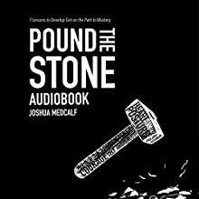 Pound the Stone: 7 Lessons to Develop Grit on the Path to Mastery Audiobook by Joshua Medcalf Narrated by Joshua Medcalf