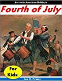 History for Kids: The Fourth of July for Kids - The Incredible Story of Independence Day - Including an Interactive Fourth of July QUIZ! (History for Children)