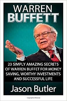 Warren Buffett: 23 Simply Amazing Secrets Of Warren Buffett For Money Saving, Worthy Investmants And Successful Life (Warren Buffett, Warren Buffett Biography, Warren Buffett Books)