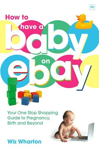 How to Have a Baby on eBay: Your One Stop Shopping Guide to Pregnancy, Birth and Beyond