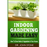 Indoor Gardening Made Easy: How To Grow Herbs & Vegetables In Your House (Garden, Cellar, Prepper, Survival, Salad Vegetables, City, Urban, Tomatoes, Apartment, ... (Square Foot Homesteading Book 2)