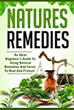 Natures Remedies - The Ideal Beginners Guide To Using Natural Remedies To Cure And Protect Yourself From Diseases (natural cures, natural remedies Book 9)