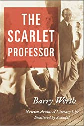 The Scarlet Professor: Newton Arvin a Literary Life Shattered by Scandal