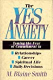 The Yes Anxiety: Taming the Fear of Commitment in Relationships, Career, Spiritual Life, Daily Decisions