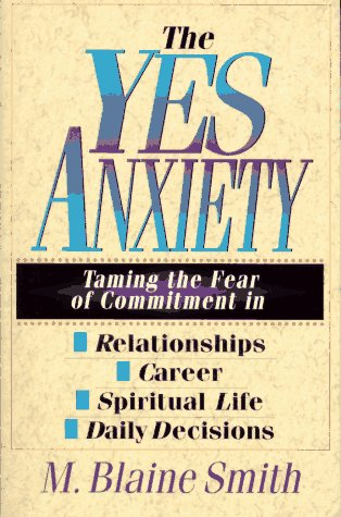 The Yes Anxiety: Taming the Fear of Commitment in Relationships, Career, Spiritual Life, Daily Decisions, M. Blaine Smith
