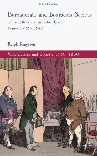 Bureaucrats and Bourgeois Society: Office Politics and Individual Credit in France 1789-1848 (War, Culture and Society) PDF