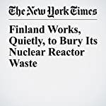 Finland Works, Quietly, to Bury Its Nuclear Reactor Waste | Henry Fountain