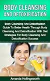 Body Cleansing And Detoxification: Body Cleansing And Detoxification Guide To Better Health Through Body Cleansing And Detoxification With Diet Strategies ... With Body Cleansing And Detoxification)