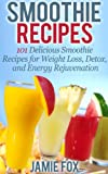 Smoothie Recipes: 101 Delicious Smoothie Recipes for Weight Loss, Detox, and Energy Rejuvenation (Smoothie Recipes - The Only Smoothie Recipe Book You Need)