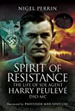 Spirit of Resistance: The Life of SOE Agent Harry Peulev�, DSO MC