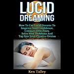 Lucid Dreaming: How to Use Lucid Dreams to Improve Your Confidence, Conquer Your Fears, and Solve Your Problems | Ken Talley