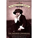 An Uncommon Woman - The Empress Frederick: Daughter of Queen Victoria, Wife of the Crown Prince of Prussia, Mother...