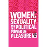 Women, Sexuality and the Political Power of Pleasure: Sex, Gender and Empowerment (Feminism and Development)