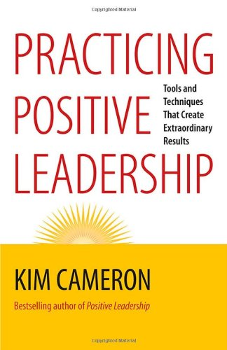 Practicing Positive Leadership: Tools And Techniques That Create Extraordinary Results (Bk Business)