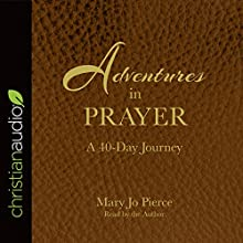 Adventures in Prayer: A 40-Day Journey Audiobook by Mary Jo Pierce Narrated by Mary Jo Pierce