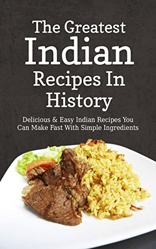 The Greatest Indian Recipes In History: Delicious & Easy Indian Recipes You Can Make Fast With Simple Ingredients by Sonia Maxwell