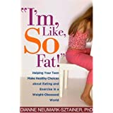 """I'm, Like, SO Fat!"": Helping Your Teen Make Healthy Choices about Eating and Exercise in a Weight-Obsessed Worldby Dianne Neumark..."