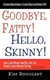 img - for Goodbye, Fatty! Hello, Skinny! How I Lost Weight And Still Ate The Foods I Loved-Without Dieting by Kim Rinehart (2009-05-15) book / textbook / text book