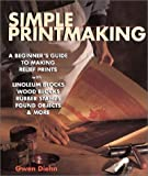 Simple Printmaking: A Beginner's Guide to Making Relief Prints with Rubber Stamps, Linoleum Blocks, Wood Blocks, Found Objects (1579903126) by Diehn, Gwen