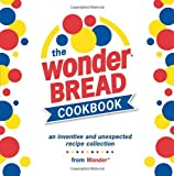 The Wonder Bread Cookbook: An Inventive and Unexpected Recipe Collection from Wonder
