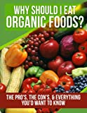 Organic Foods: Why Should I Eat Organic Foods? (The Pros, the Cons, & Everything Youd Want To Know) (organic, eating organic, organic food, how to eat ... diet, dukan diet the blood type die Book 1)