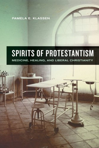Spirits of Protestantism: Medicine, Healing, and Liberal Christianity (The Anthropology of Christianity), Pamela E. Klassen