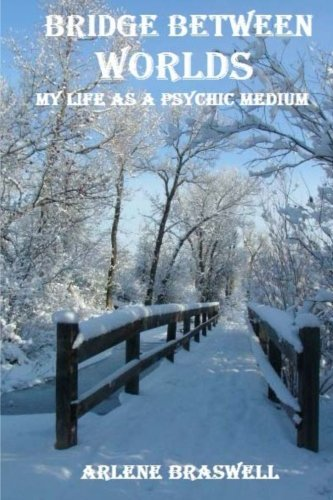 Bridge Between Worlds; My Life As A Psychic Medium by Arlene Braswell (2013-09-29)