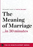 The Meaning of Marriage in 30 Minutes - The Expert Guide to Timothy Kellers Critically Acclaimed Book