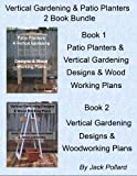 Patio Planters & Vertical Gardening: Designs & Wood Working Plans Ideas for Organic Gardening & Urban Gardening
