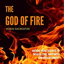 The God of Fire: Ancient Vedic Secrets to Wealth, Love, Happiness and Enlightenment Audiobook by Robin Sacredfire Narrated by Robin Sacredfire