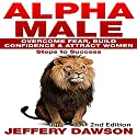 Alpha Male: Overcome Fear, Build Confidence & Attract Women: Steps to Success Audiobook by Jeffery Dawson Narrated by John Alan Martinson Jr.