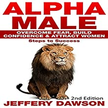 Alpha Male: Overcome Fear, Build Confidence & Attract Women: Steps to Success | Livre audio Auteur(s) : Jeffery Dawson Narrateur(s) : John Alan Martinson Jr.