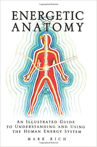 Energetic Anatomy: An Illustrated Guide to Understanding and Using the Human Energy System written by Mark Rich