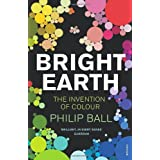 Bright Earth: The Invention of Colourby Philip Ball
