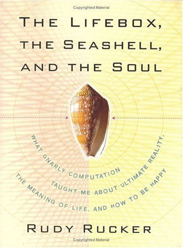 Lifebox, the Seashell, and the Soul: What Gnarly Computation Taught Me About Ultimate Reality, the Meaning of Life, and How to Be Happy by Rucker, Rudy (2005) Hardcover PDF