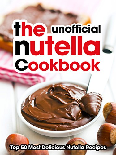 The Nutella Cookbook: Top 50 Most Delicious Nutella Recipes [An Unofficial Nutella Recipe Book] (Recipe Top 50s Book 118) by Julie Hatfield