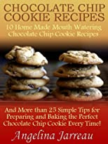 Chocolate Chip Cookie Recipes (10 Home Made Mouth Watering Chocolate Chip Cookie Recipes and More than 25 Simple Tips for Baking the Perfect Cookies!)