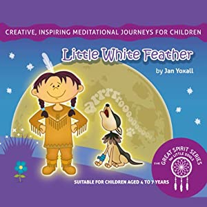Little White Feather: The Great Spirit Series for Little Souls | [Jan Yoxall]