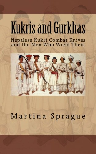 Kukris and Gurkhas: Nepalese Kukri Combat Knives and the Men Who Wield Them (Knives, Swords, and Bayonets: A World History