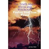 The Truth About Wicca and Witchcraft Finding Your True Power ~ James Aten