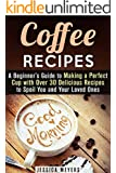 Coffee Recipes: A Beginner's Guide to Making a Perfect Cup with Over 30 Delicious Recipes to Spoil You and Your Loved Ones (Frapuccino,Mocaccino and Latte Recipes)