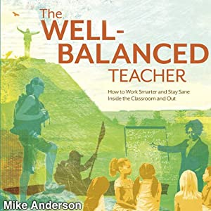 The Well-Balanced Teacher: How to Work Smarter and Stay Sane Inside the Classroom and Out | [Mike Anderson]