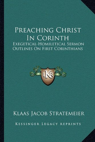 Preaching Christ in Corinth: Exegetical-Homiletical Sermon Outlines on First Corinthians