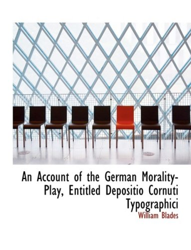 An Account of the German Morality-Play, Entitled Depositio Cornuti Typographici (Large Print Edition)